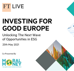 Virtual Event 25 May 2021: FT Investing for Good Europe - Unlocking The Next Wave of Opportunities in ESG